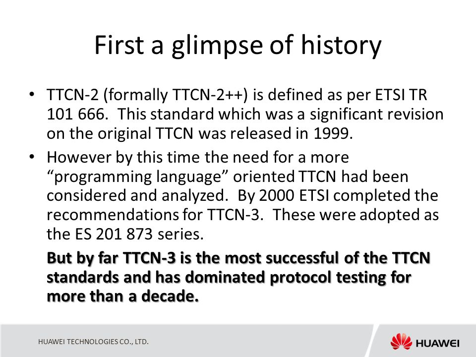 HUAWEI TECHNOLOGIES CO., LTD. First a glimpse of history TTCN-2 (formally TTCN-2++) is defined as per ETSI TR 101 666. This standard which was a signi