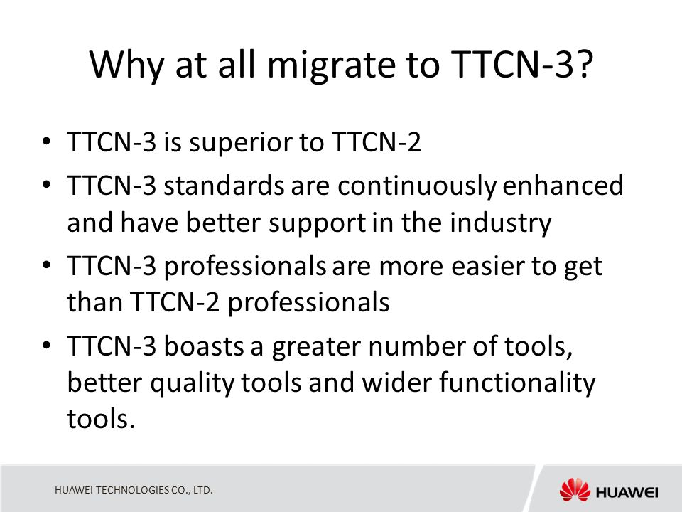 HUAWEI TECHNOLOGIES CO., LTD. Why at all migrate to TTCN-3? TTCN-3 is superior to TTCN-2 TTCN-3 standards are continuously enhanced and have better su