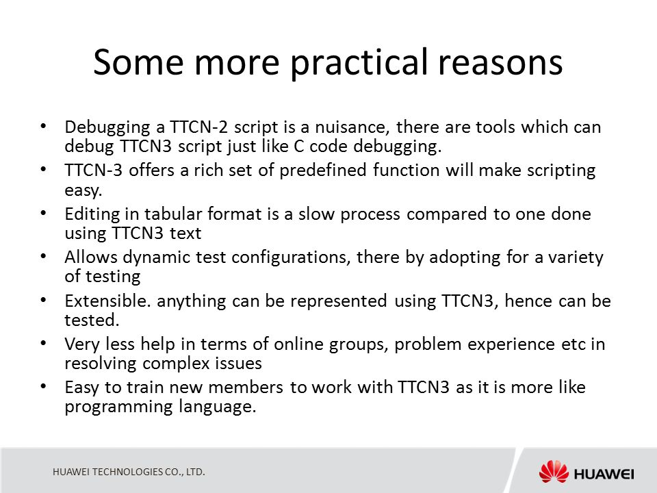 HUAWEI TECHNOLOGIES CO., LTD. Some more practical reasons Debugging a TTCN-2 script is a nuisance, there are tools which can debug TTCN3 script just l