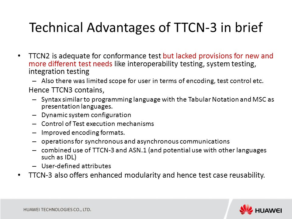 HUAWEI TECHNOLOGIES CO., LTD. Technical Advantages of TTCN-3 in brief TTCN2 is adequate for conformance test but lacked provisions for new and more di