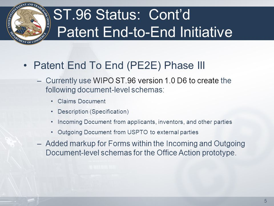 ST.96 Status: Cont'd Patent End-to-End Initiative Patent End To End (PE2E) Phase III –Currently use WIPO ST.96 version 1.0 D6 to create the following document-level schemas: Claims Document Description (Specification) Incoming Document from applicants, inventors, and other parties Outgoing Document from USPTO to external parties –Added markup for Forms within the Incoming and Outgoing Document-level schemas for the Office Action prototype.