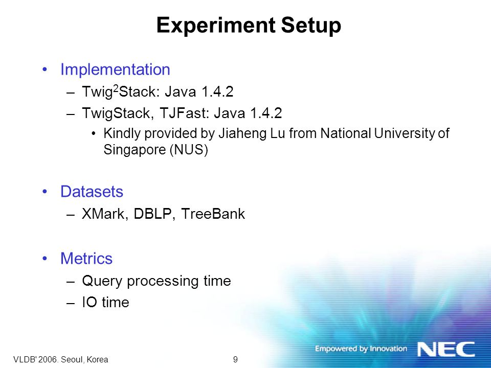 9VLDB' 2006. Seoul, Korea Experiment Setup Implementation –Twig 2 Stack: Java 1.4.2 –TwigStack, TJFast: Java 1.4.2 Kindly provided by Jiaheng Lu from