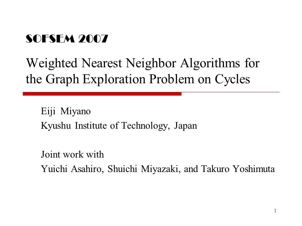 1 SOFSEM 2007 Weighted Nearest Neighbor Algorithms for the Graph Exploration Problem on Cycles Eiji Miyano Kyushu Institute of Technology, Japan Joint work with Yuichi Asahiro, Shuichi Miyazaki, and Takuro Yoshimuta