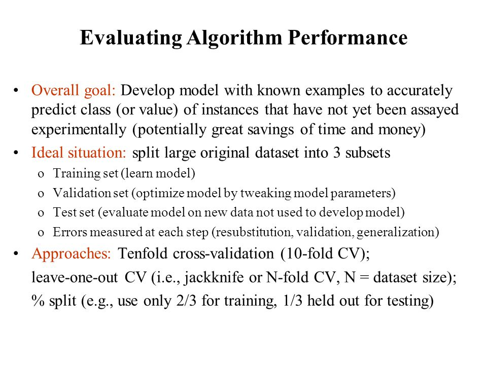 Evaluating Algorithm Performance Overall goal: Develop model with known examples to accurately predict class (or value) of instances that have not yet
