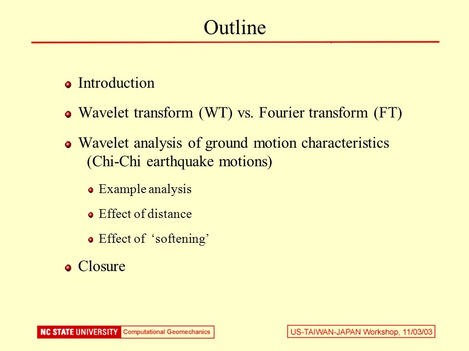 Introduction Ground Motion Time History Fourier Transform, Response Spectrum Wavelet Transform Applications to Geotechnical Earthquake Engineering Study of Ground Motions Simulation of Ground Motion Wavelet domain analysis of site response (Including liquefaction)