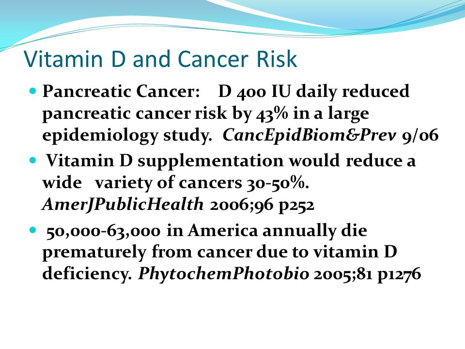Vitamin D and Cancer Risk Pancreatic Cancer: D 400 IU daily reduced pancreatic cancer risk by 43% in a large epidemiology study. CancEpidBiom&Prev 9/0