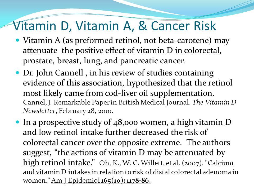 Vitamin D, Vitamin A, & Cancer Risk Vitamin A (as preformed retinol, not beta-carotene) may attenuate the positive effect of vitamin D in colorectal,
