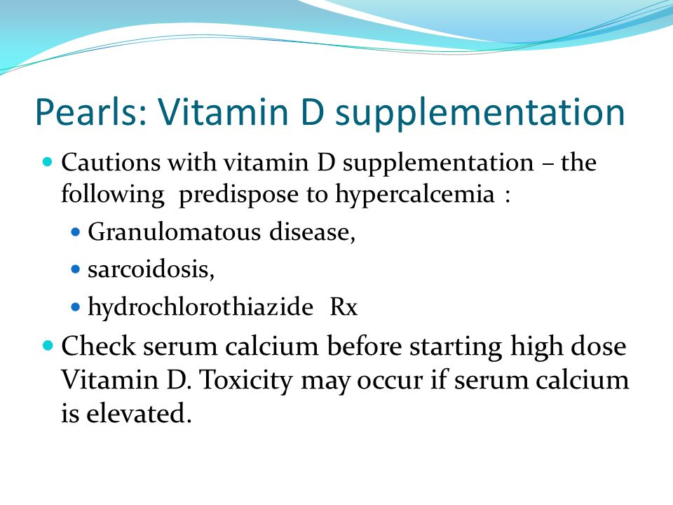Pearls: Vitamin D supplementation Cautions with vitamin D supplementation – the following predispose to hypercalcemia : Granulomatous disease, sarcoid
