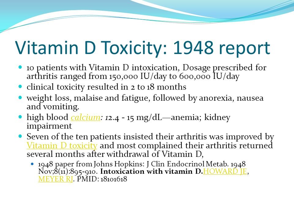 Vitamin D Toxicity: 1948 report 10 patients with Vitamin D intoxication, Dosage prescribed for arthritis ranged from 150,000 IU/day to 600,000 IU/day