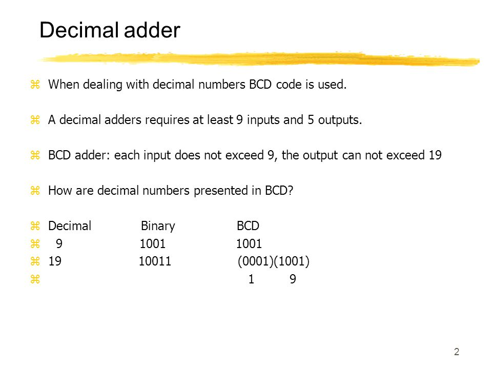 2 Decimal adder zWhen dealing with decimal numbers BCD code is used.