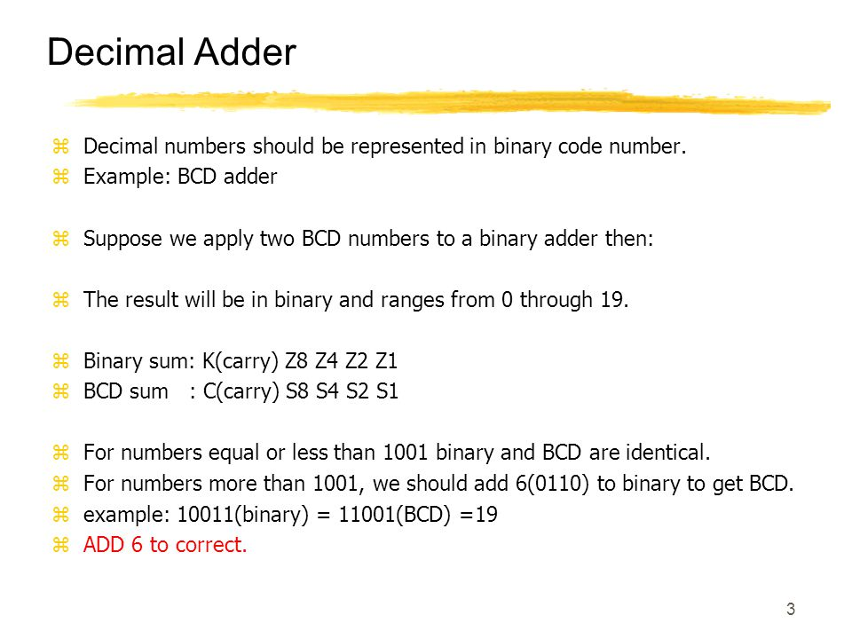 3 Decimal Adder zDecimal numbers should be represented in binary code number. zExample: BCD adder zSuppose we apply two BCD numbers to a binary adder
