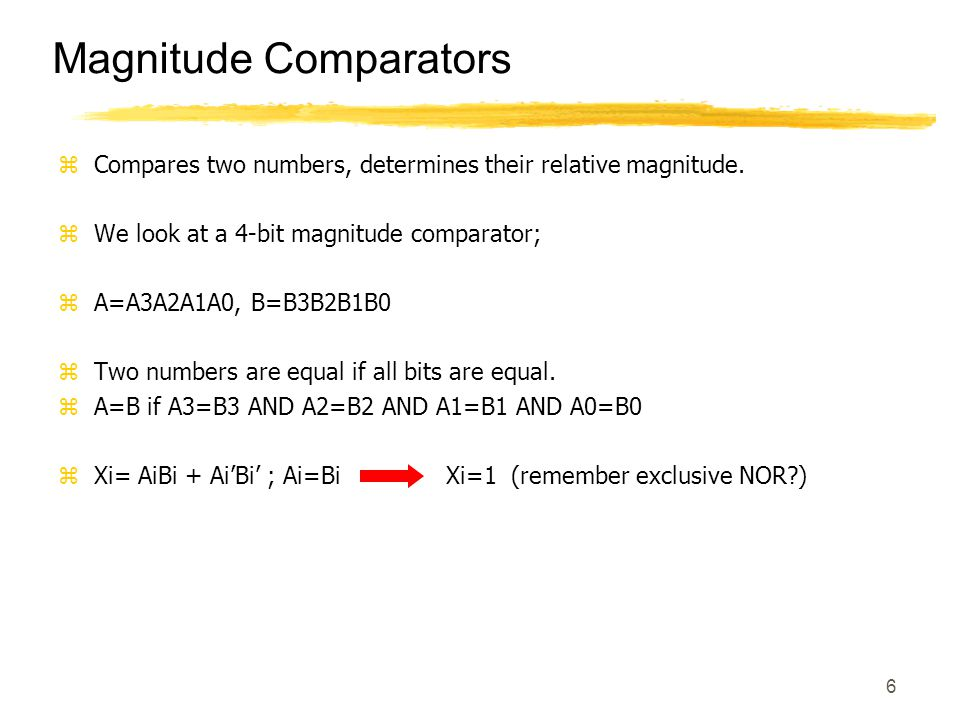 6 Magnitude Comparators zCompares two numbers, determines their relative magnitude. zWe look at a 4-bit magnitude comparator; zA=A3A2A1A0, B=B3B2B1B0
