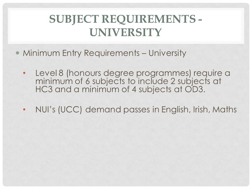 SUBJECT REQUIREMENTS - UNIVERSITY Minimum Entry Requirements – University Level 8 (honours degree programmes) require a minimum of 6 subjects to inclu