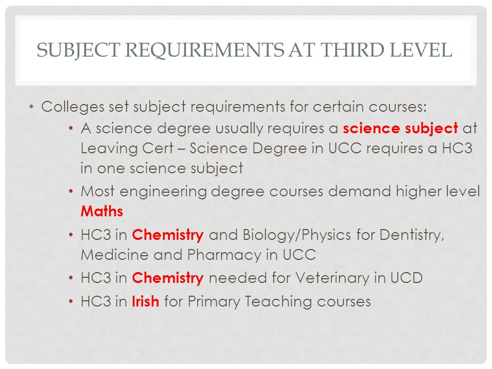 SUBJECT REQUIREMENTS AT THIRD LEVEL Colleges set subject requirements for certain courses: A science degree usually requires a science subject at Leav
