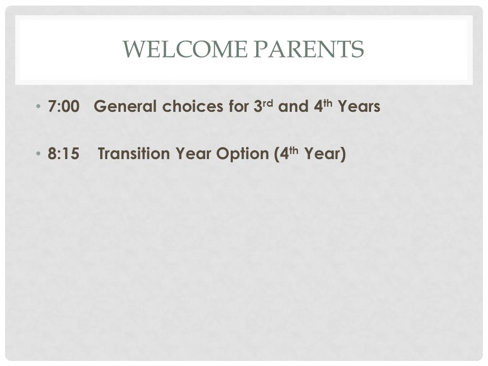 WELCOME PARENTS 7:00 General choices for 3 rd and 4 th Years 8:15 Transition Year Option (4 th Year)