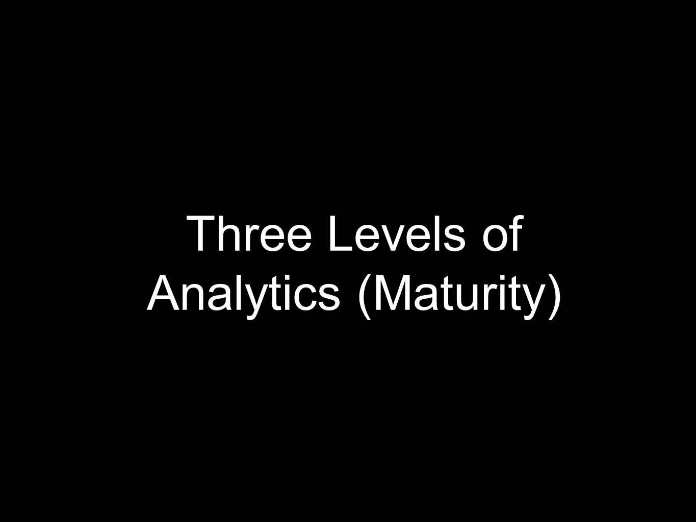 Three Levels of Analytics (Maturity)
