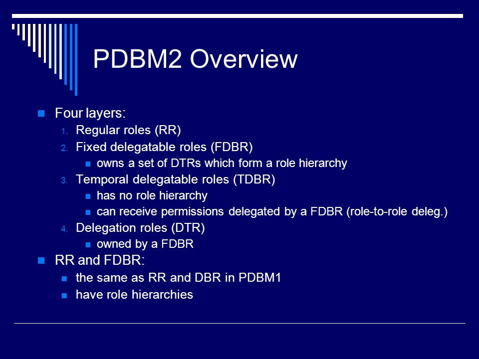 PDBM2 Overview Four layers: 1. Regular roles (RR) 2. Fixed delegatable roles (FDBR) owns a set of DTRs which form a role hierarchy 3. Temporal delegat