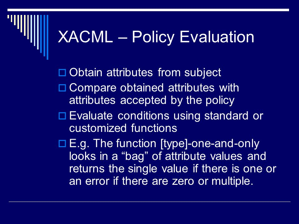 XACML – Policy Evaluation  Obtain attributes from subject  Compare obtained attributes with attributes accepted by the policy  Evaluate conditions
