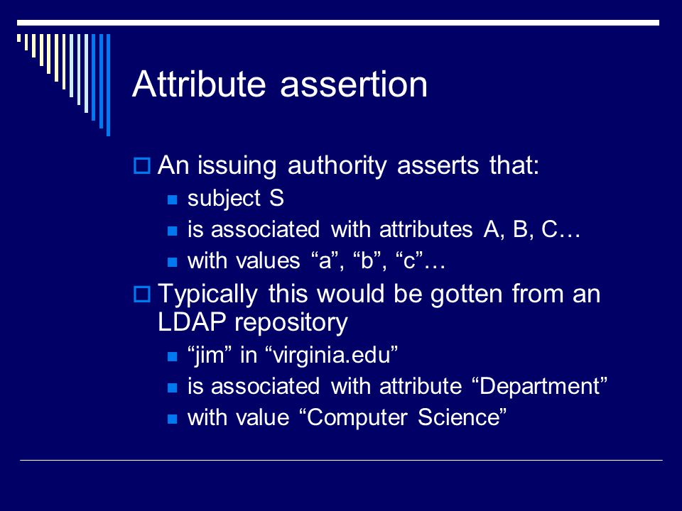 "Attribute assertion  An issuing authority asserts that: subject S is associated with attributes A, B, C… with values ""a"", ""b"", ""c""…  Typically this"
