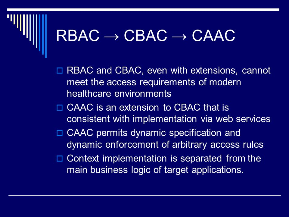 RBAC → CBAC → CAAC  RBAC and CBAC, even with extensions, cannot meet the access requirements of modern healthcare environments  CAAC is an extension