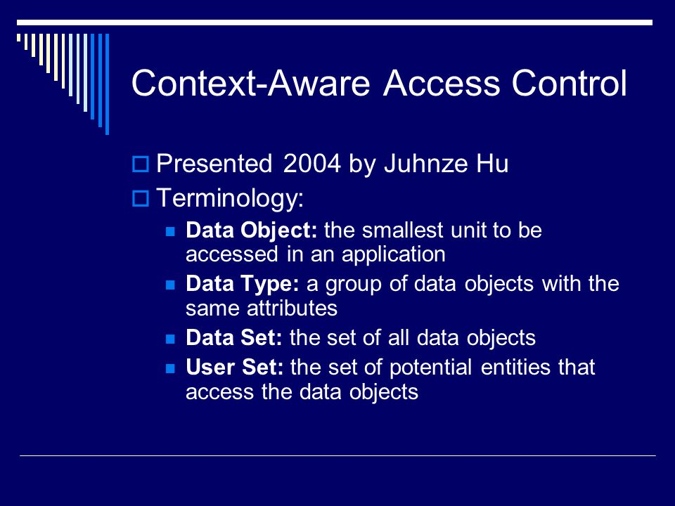 Context-Aware Access Control  Presented 2004 by Juhnze Hu  Terminology: Data Object: the smallest unit to be accessed in an application Data Type: a