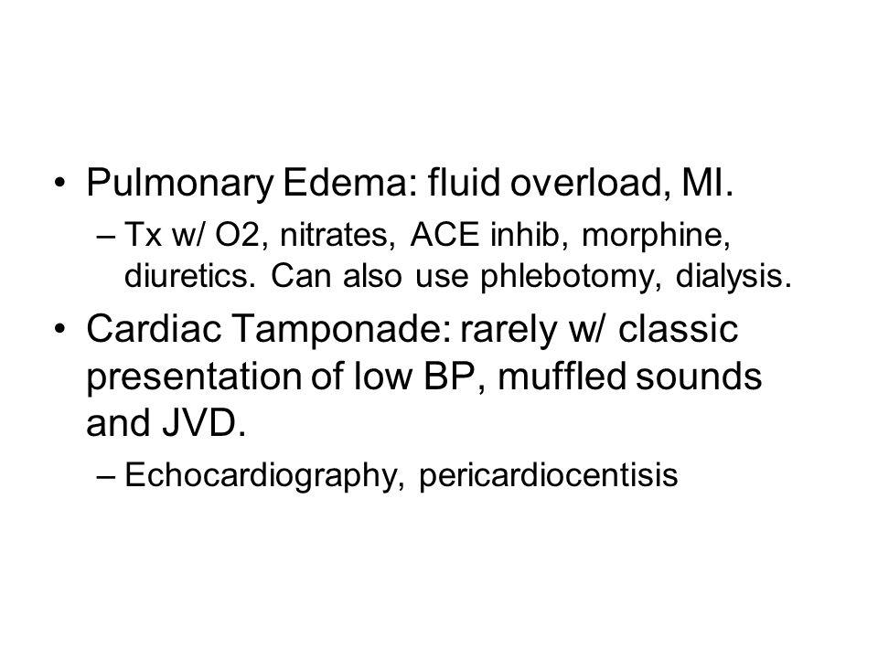 Pulmonary Edema: fluid overload, MI. –Tx w/ O2, nitrates, ACE inhib, morphine, diuretics. Can also use phlebotomy, dialysis. Cardiac Tamponade: rarely