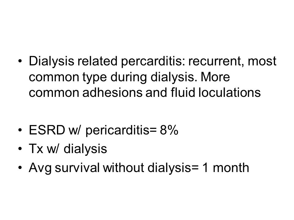 Dialysis related percarditis: recurrent, most common type during dialysis. More common adhesions and fluid loculations ESRD w/ pericarditis= 8% Tx w/