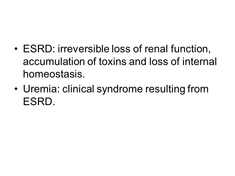 ESRD: irreversible loss of renal function, accumulation of toxins and loss of internal homeostasis. Uremia: clinical syndrome resulting from ESRD.