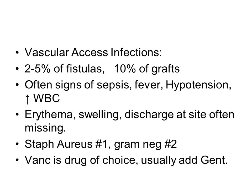 Vascular Access Infections: 2-5% of fistulas, 10% of grafts Often signs of sepsis, fever, Hypotension, ↑ WBC Erythema, swelling, discharge at site oft