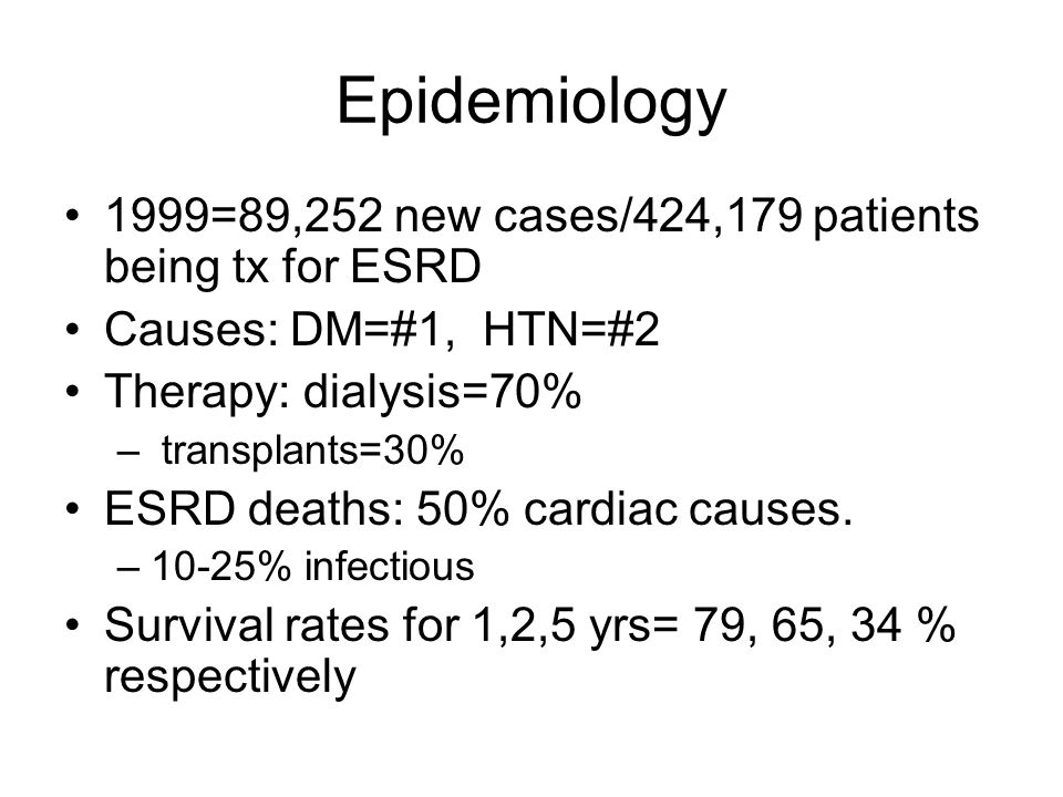 Epidemiology 1999=89,252 new cases/424,179 patients being tx for ESRD Causes: DM=#1, HTN=#2 Therapy: dialysis=70% – transplants=30% ESRD deaths: 50% c