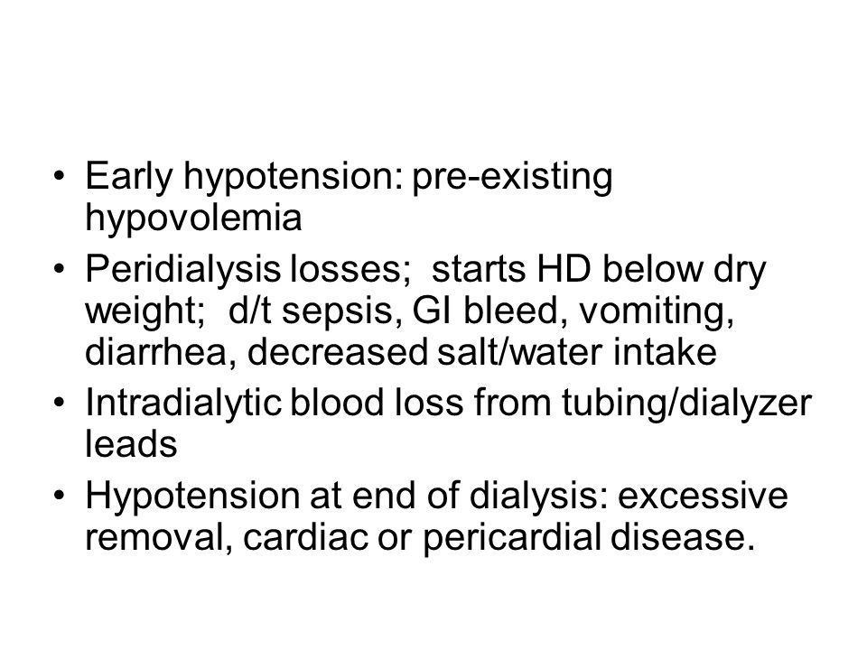 Early hypotension: pre-existing hypovolemia Peridialysis losses; starts HD below dry weight; d/t sepsis, GI bleed, vomiting, diarrhea, decreased salt/