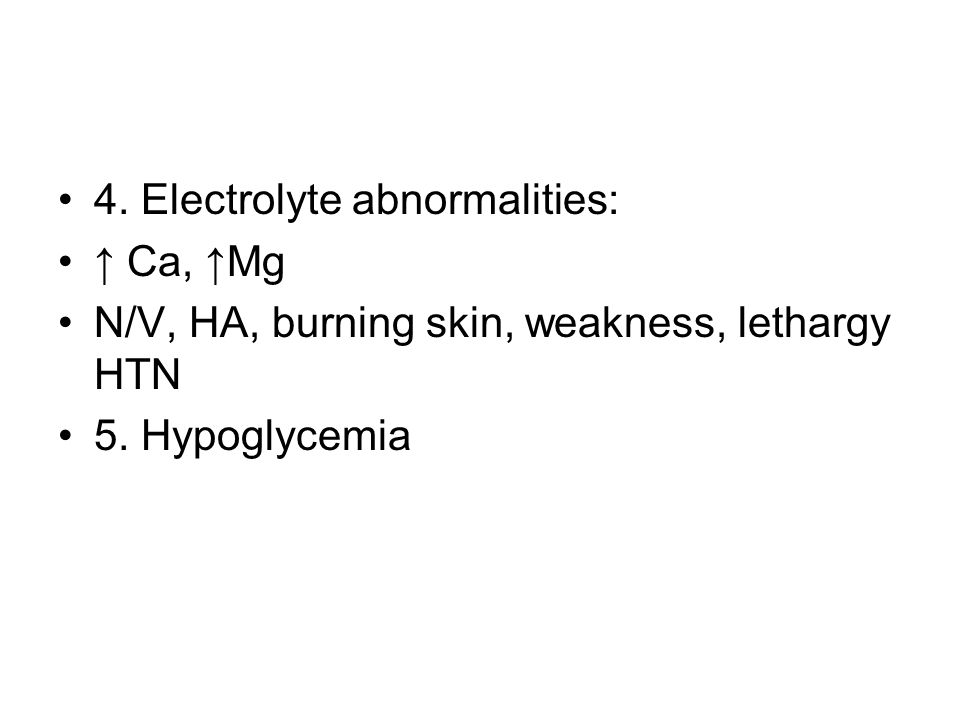 4. Electrolyte abnormalities: ↑ Ca, ↑Mg N/V, HA, burning skin, weakness, lethargy HTN 5. Hypoglycemia
