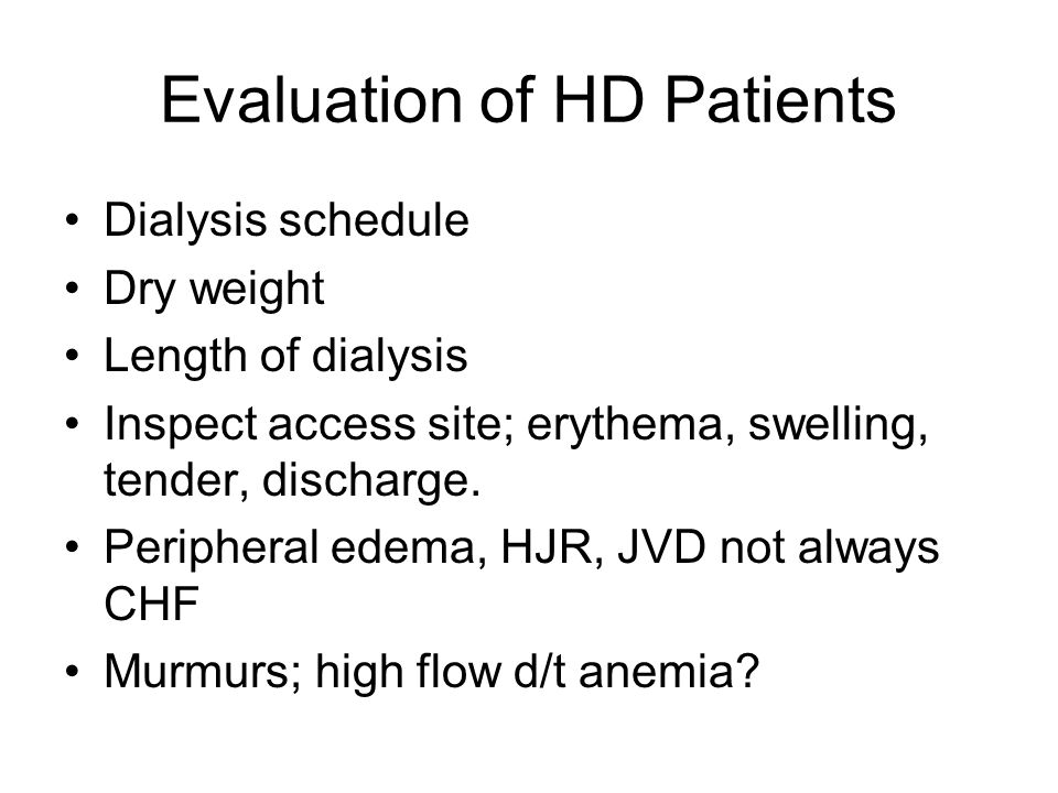 Evaluation of HD Patients Dialysis schedule Dry weight Length of dialysis Inspect access site; erythema, swelling, tender, discharge. Peripheral edema