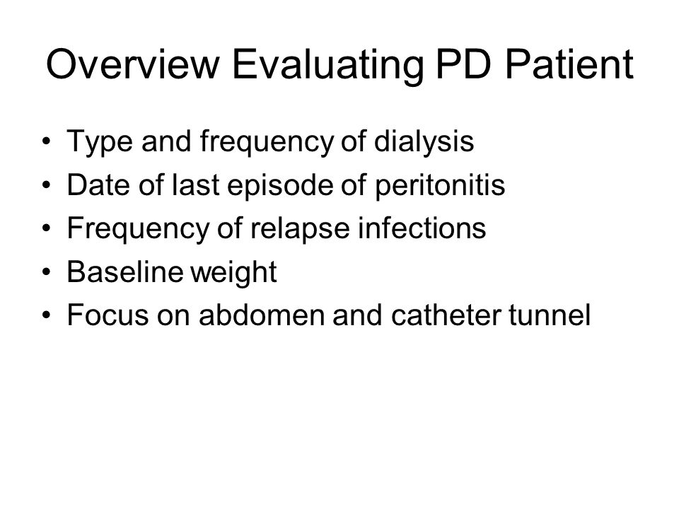 Overview Evaluating PD Patient Type and frequency of dialysis Date of last episode of peritonitis Frequency of relapse infections Baseline weight Focu