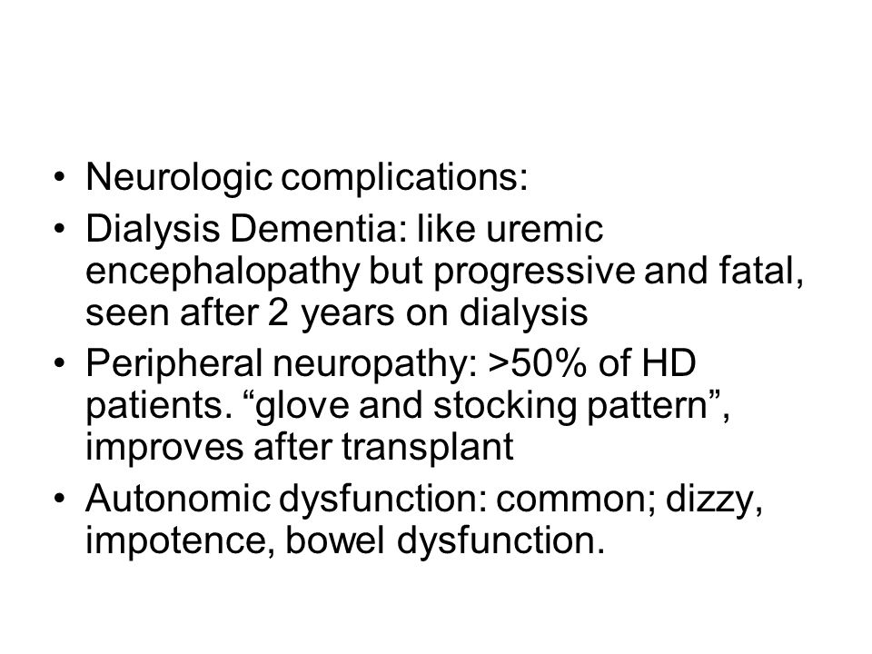 Neurologic complications: Dialysis Dementia: like uremic encephalopathy but progressive and fatal, seen after 2 years on dialysis Peripheral neuropath