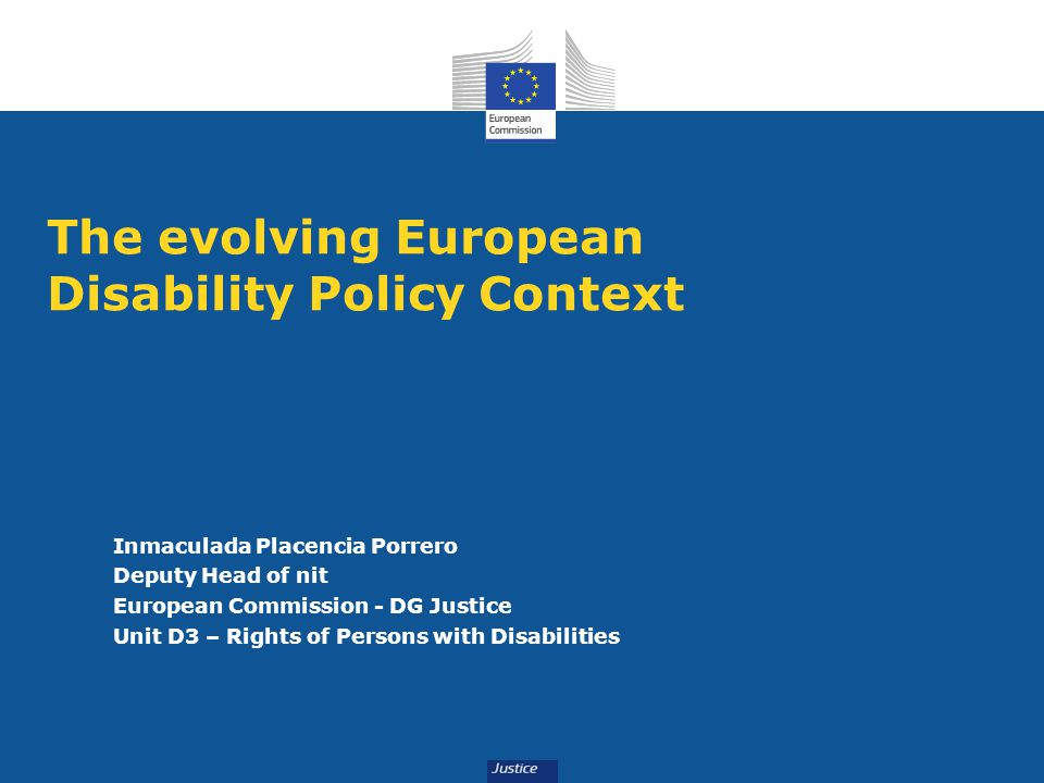 The evolving European Disability Policy Context Inmaculada Placencia Porrero Deputy Head of nit European Commission - DG Justice Unit D3 – Rights of Persons with Disabilities