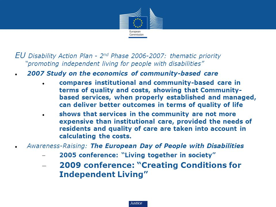 Some actions EU Disability Action Plan - 2 nd Phase 2006-2007: thematic priority promoting independent living for people with disabilities 2007 Study on the economics of community-based care compares institutional and community-based care in terms of quality and costs, showing that Community- based services, when properly established and managed, can deliver better outcomes in terms of quality of life shows that services in the community are not more expensive than institutional care, provided the needs of residents and quality of care are taken into account in calculating the costs.