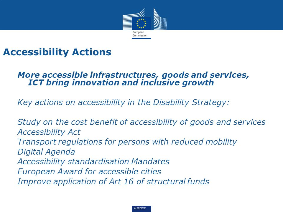 Accessibility Actions More accessible infrastructures, goods and services, ICT bring innovation and inclusive growth Key actions on accessibility in the Disability Strategy: Study on the cost benefit of accessibility of goods and services Accessibility Act Transport regulations for persons with reduced mobility Digital Agenda Accessibility standardisation Mandates European Award for accessible cities Improve application of Art 16 of structural funds