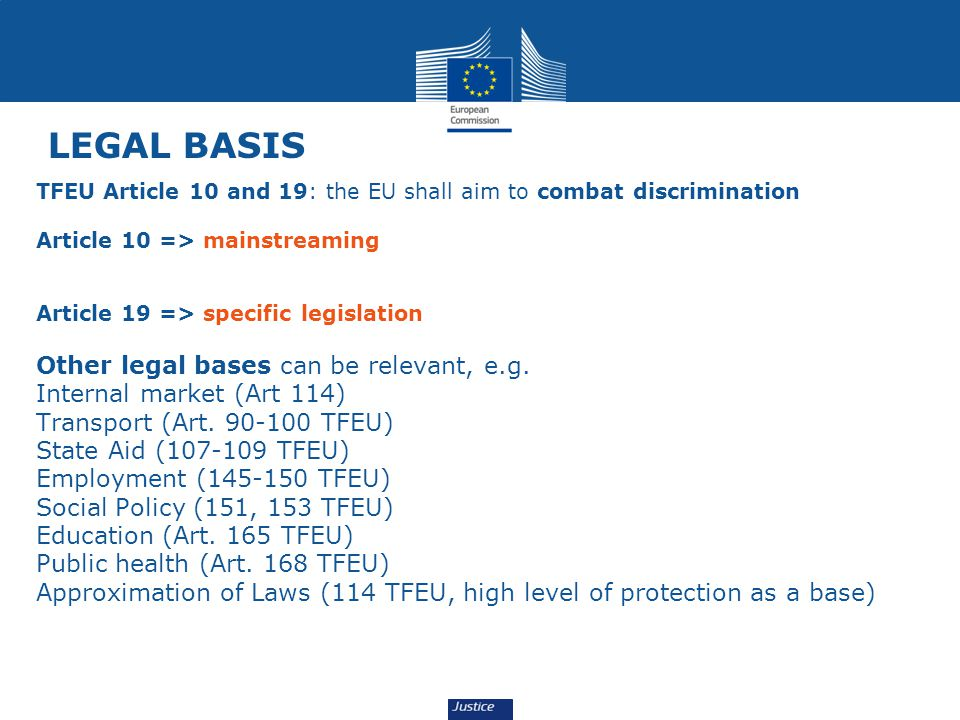 LEGAL BASIS TFEU Article 10 and 19: the EU shall aim to combat discrimination Article 10 => mainstreaming Article 19 => specific legislation Other legal bases can be relevant, e.g.