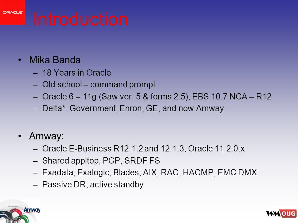 Introduction Mika Banda –18 Years in Oracle –Old school – command prompt –Oracle 6 – 11g (Saw ver.