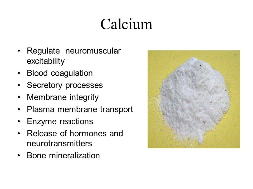 Calcium Regulate neuromuscular excitability Blood coagulation Secretory processes Membrane integrity Plasma membrane transport Enzyme reactions Releas