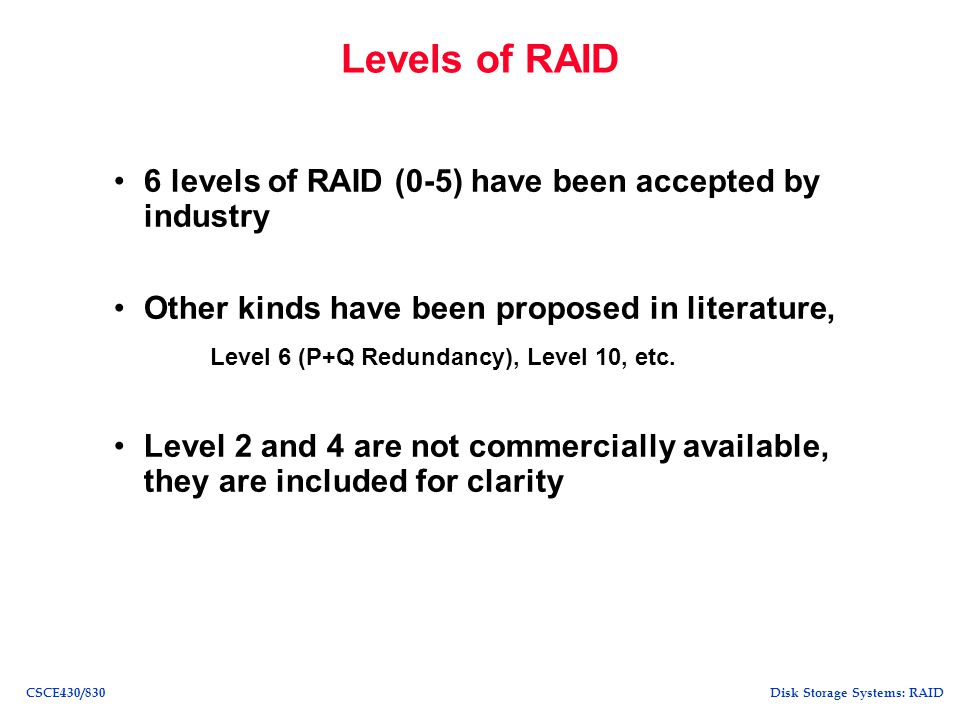 Disk Storage Systems: RAIDCSCE430/830 Comparison of RAID Levels Small Read Small Write Large Read Large Write Storage Efficiency RAID 011111 RAID 111/21 RAID 31/G (G-1)/G RAID 51max(1/G, 1/4) 1(G-1)/G Raid 61max(1/G, 1/4) 1(G-2)/G G refers to the number of disks in an error correction group.