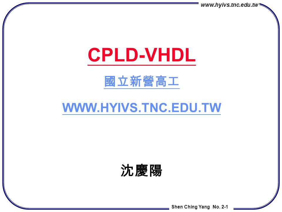 www.hyivs.tnc.edu.tw Shen Ching Yang No. 2-1 CPLD-VHDL 國立新營高工 WWW.HYIVS.TNC.EDU.TW 沈慶陽