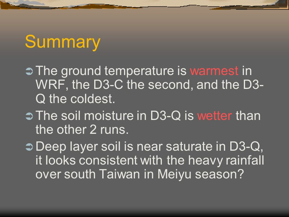 Summary  The ground temperature is warmest in WRF, the D3-C the second, and the D3- Q the coldest.  The soil moisture in D3-Q is wetter than the oth