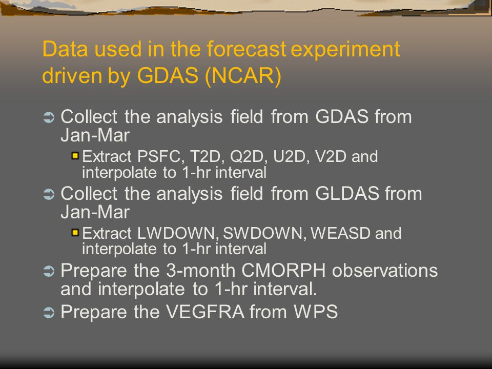 Data used in the forecast experiment driven by GDAS (NCAR)  Collect the analysis field from GDAS from Jan-Mar Extract PSFC, T2D, Q2D, U2D, V2D and in