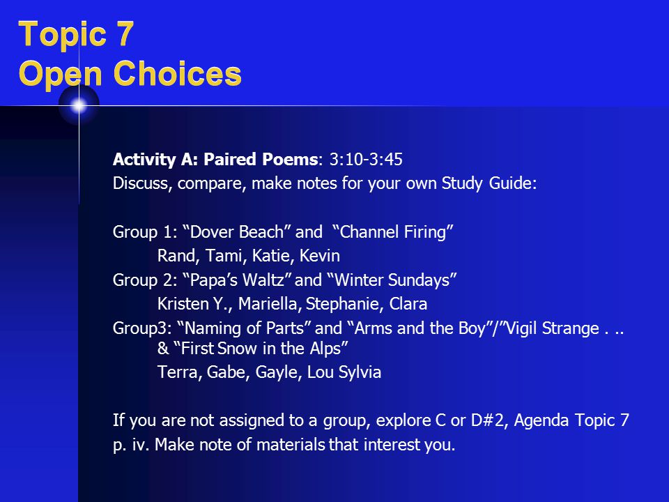 "Topic 7 Open Choices Activity A: Paired Poems: 3:10-3:45 Discuss, compare, make notes for your own Study Guide: Group 1: ""Dover Beach"" and ""Channel Fi"