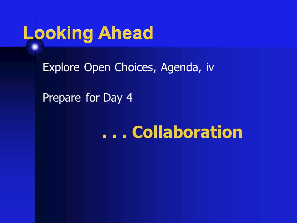 Looking Ahead Explore Open Choices, Agenda, iv Prepare for Day 4... Collaboration