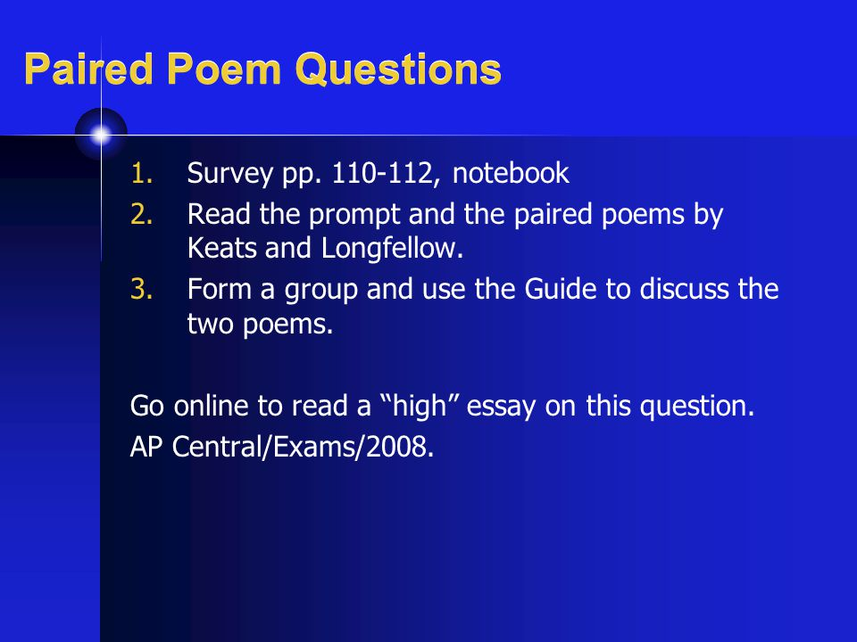 Paired Poem Questions 1.Survey pp. 110-112, notebook 2.Read the prompt and the paired poems by Keats and Longfellow. 3.Form a group and use the Guide