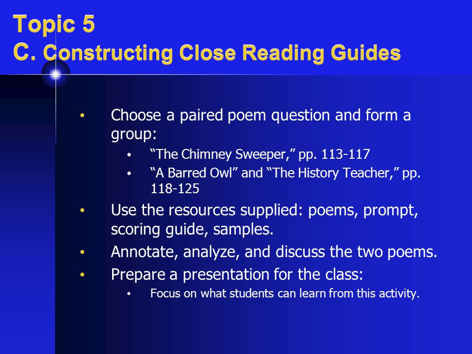 "Topic 5 C. Constructing Close Reading Guides Choose a paired poem question and form a group: ""The Chimney Sweeper,"" pp. 113-117 ""A Barred Owl"" and ""Th"