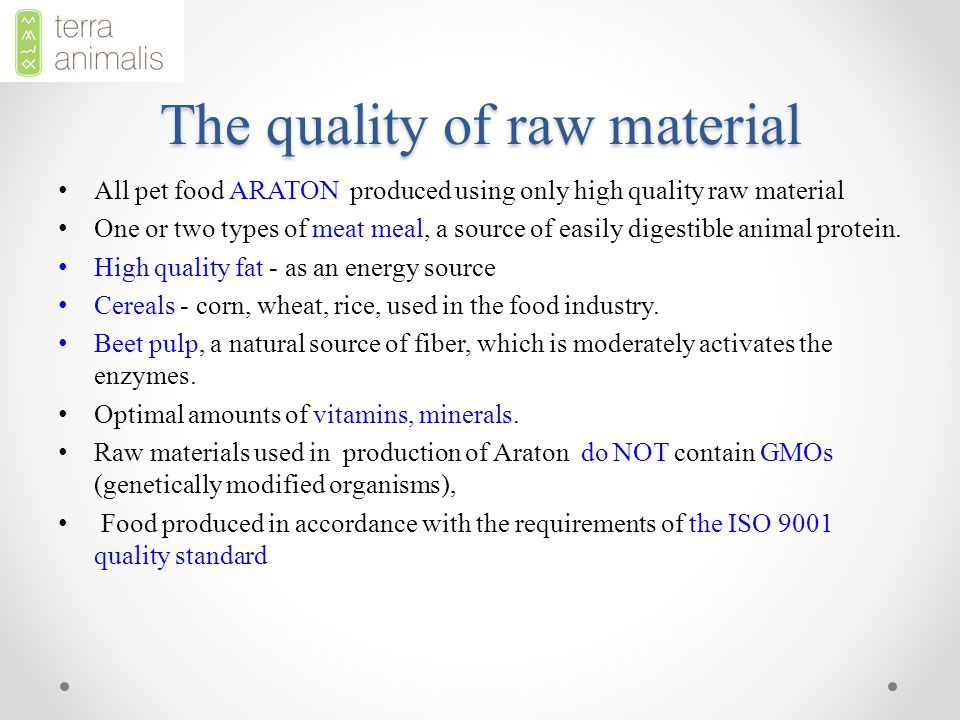 The quality of raw material All pet food ARATON produced using only high quality raw material One or two types of meat meal, a source of easily digestible animal protein.